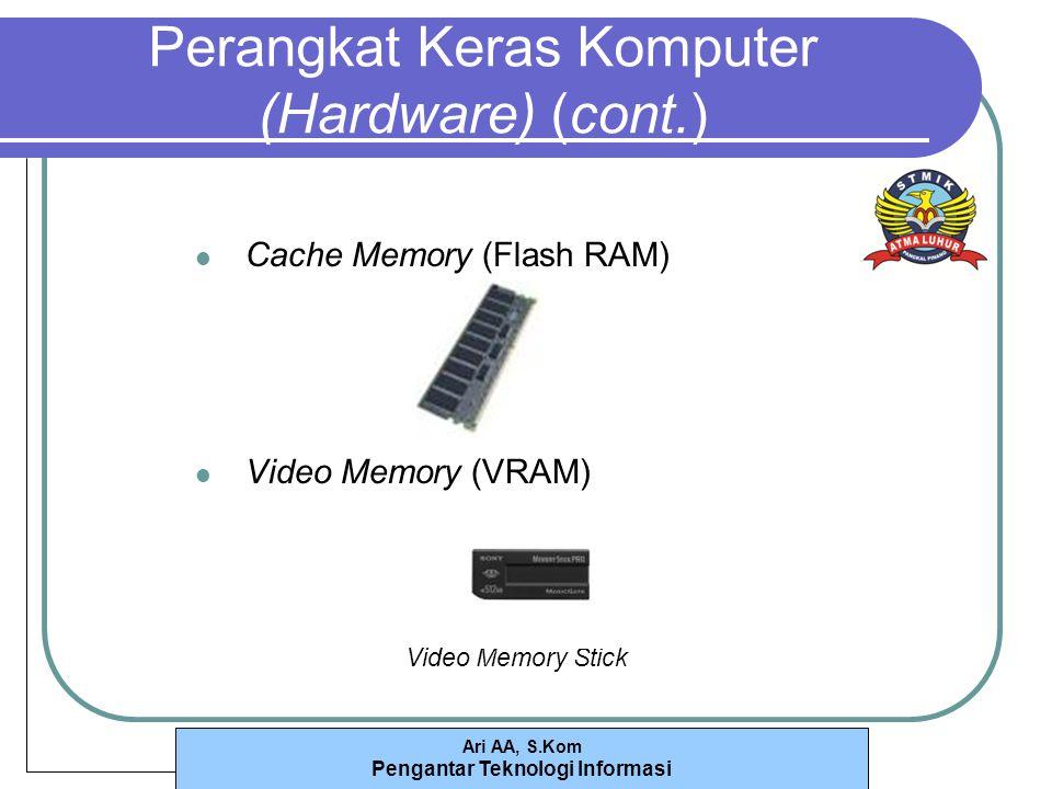 Ari AA, S.Kom Pengantar Teknologi Informasi Perangkat Keras Komputer (Hardware) (cont.) Cache Memory (Flash RAM) Video Memory (VRAM) Video Memory Stick