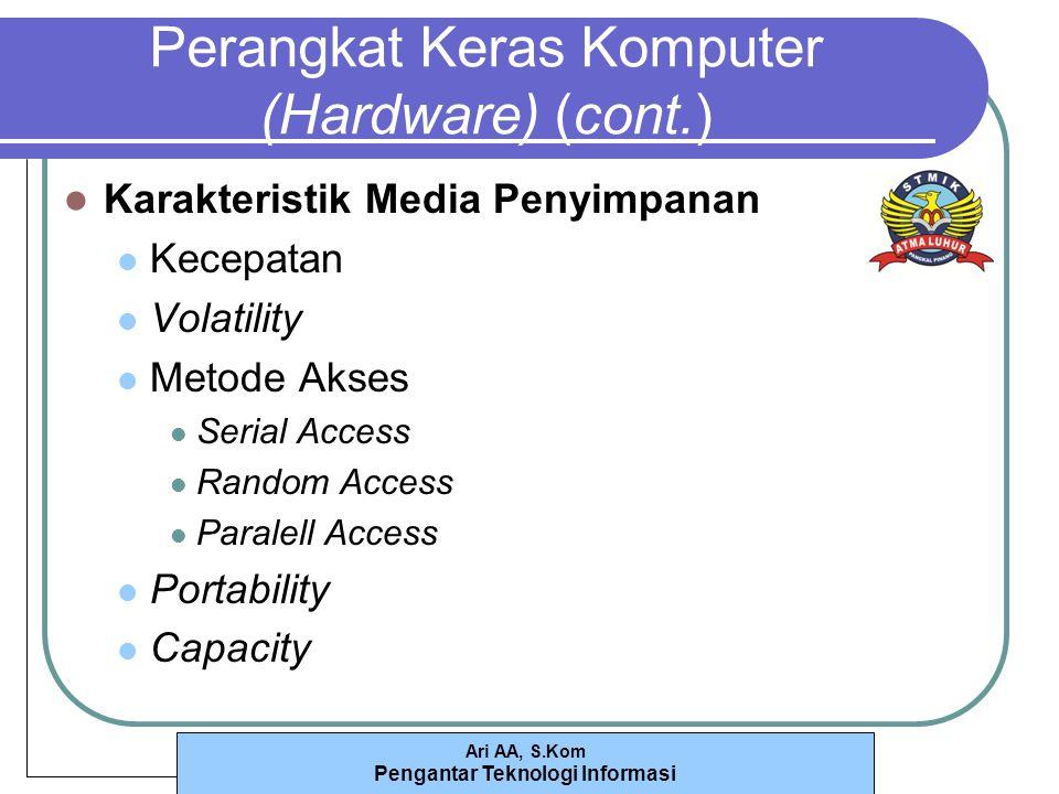 Ari AA, S.Kom Pengantar Teknologi Informasi Perangkat Keras Komputer (Hardware) (cont.) Karakteristik Media Penyimpanan Kecepatan Volatility Metode Akses Serial Access Random Access Paralell Access Portability Capacity
