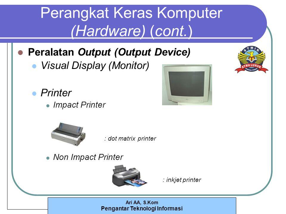 Ari AA, S.Kom Pengantar Teknologi Informasi Perangkat Keras Komputer (Hardware) (cont.) Peralatan Output (Output Device) Visual Display (Monitor) Printer Impact Printer : dot matrix printer Non Impact Printer : inkjet printer