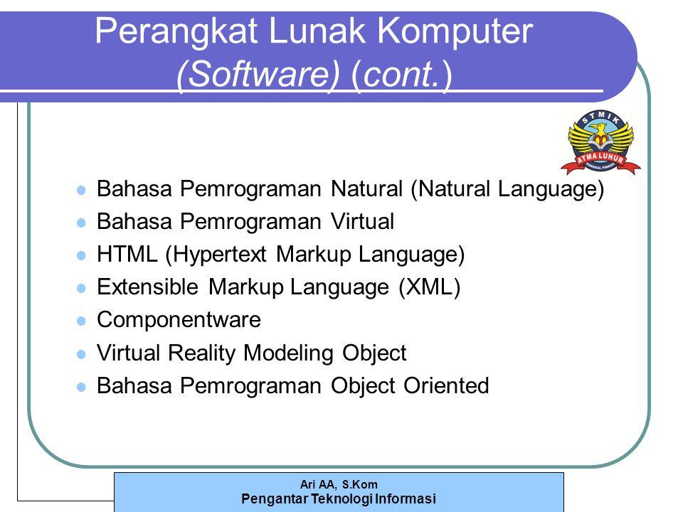 Ari AA, S.Kom Pengantar Teknologi Informasi Perangkat Lunak Komputer (Software) (cont.) Bahasa Pemrograman Natural (Natural Language) Bahasa Pemrograman Virtual HTML (Hypertext Markup Language) Extensible Markup Language (XML) Componentware Virtual Reality Modeling Object Bahasa Pemrograman Object Oriented