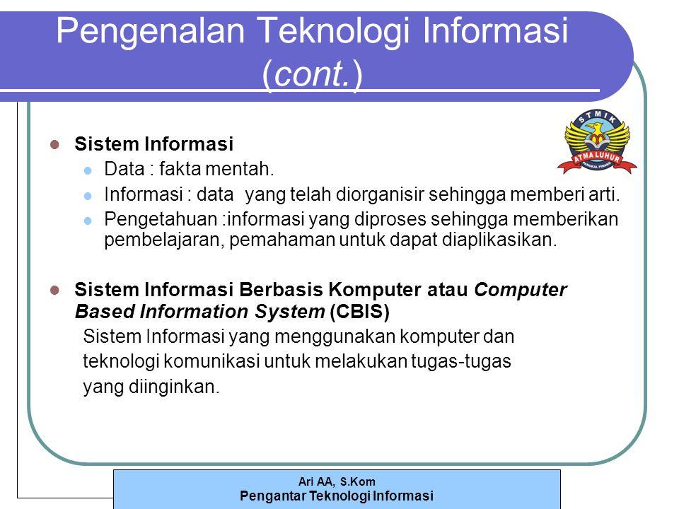 Ari AA, S.Kom Pengantar Teknologi Informasi Pengenalan Teknologi Informasi (cont.) Sistem Informasi Data : fakta mentah.