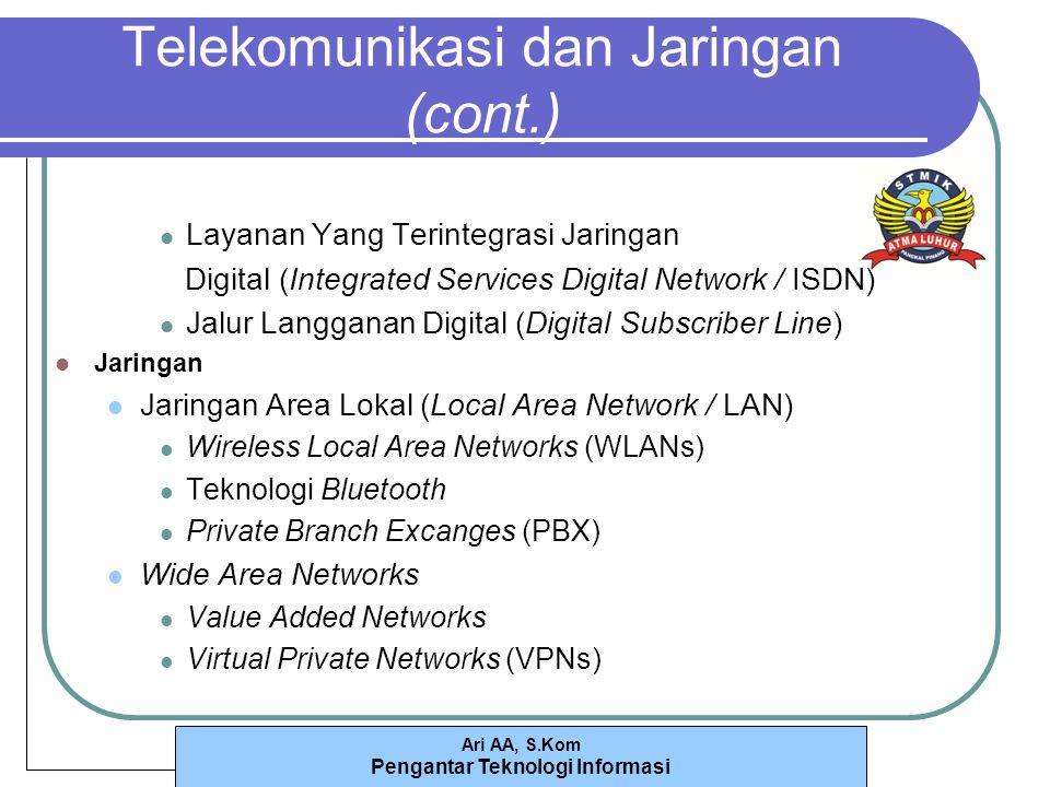 Ari AA, S.Kom Pengantar Teknologi Informasi Telekomunikasi dan Jaringan (cont.) Layanan Yang Terintegrasi Jaringan Digital (Integrated Services Digital Network / ISDN) Jalur Langganan Digital (Digital Subscriber Line) Jaringan Jaringan Area Lokal (Local Area Network / LAN) Wireless Local Area Networks (WLANs) Teknologi Bluetooth Private Branch Excanges (PBX) Wide Area Networks Value Added Networks Virtual Private Networks (VPNs)