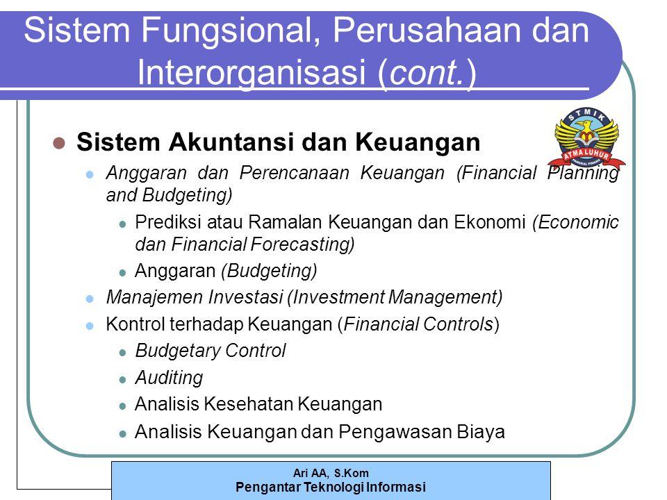Ari AA, S.Kom Pengantar Teknologi Informasi Sistem Fungsional, Perusahaan dan Interorganisasi (cont.) Sistem Akuntansi dan Keuangan Anggaran dan Perencanaan Keuangan (Financial Planning and Budgeting) Prediksi atau Ramalan Keuangan dan Ekonomi (Economic dan Financial Forecasting) Anggaran (Budgeting) Manajemen Investasi (Investment Management) Kontrol terhadap Keuangan (Financial Controls) Budgetary Control Auditing Analisis Kesehatan Keuangan Analisis Keuangan dan Pengawasan Biaya