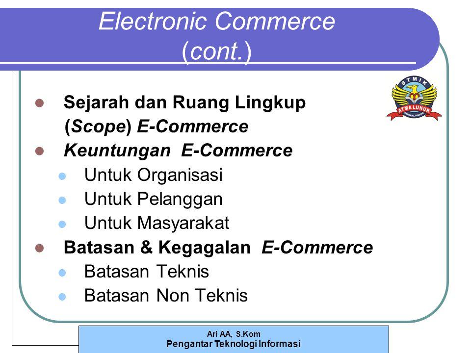 Ari AA, S.Kom Pengantar Teknologi Informasi Electronic Commerce (cont.) Sejarah dan Ruang Lingkup (Scope) E-Commerce Keuntungan E-Commerce Untuk Organisasi Untuk Pelanggan Untuk Masyarakat Batasan & Kegagalan E-Commerce Batasan Teknis Batasan Non Teknis