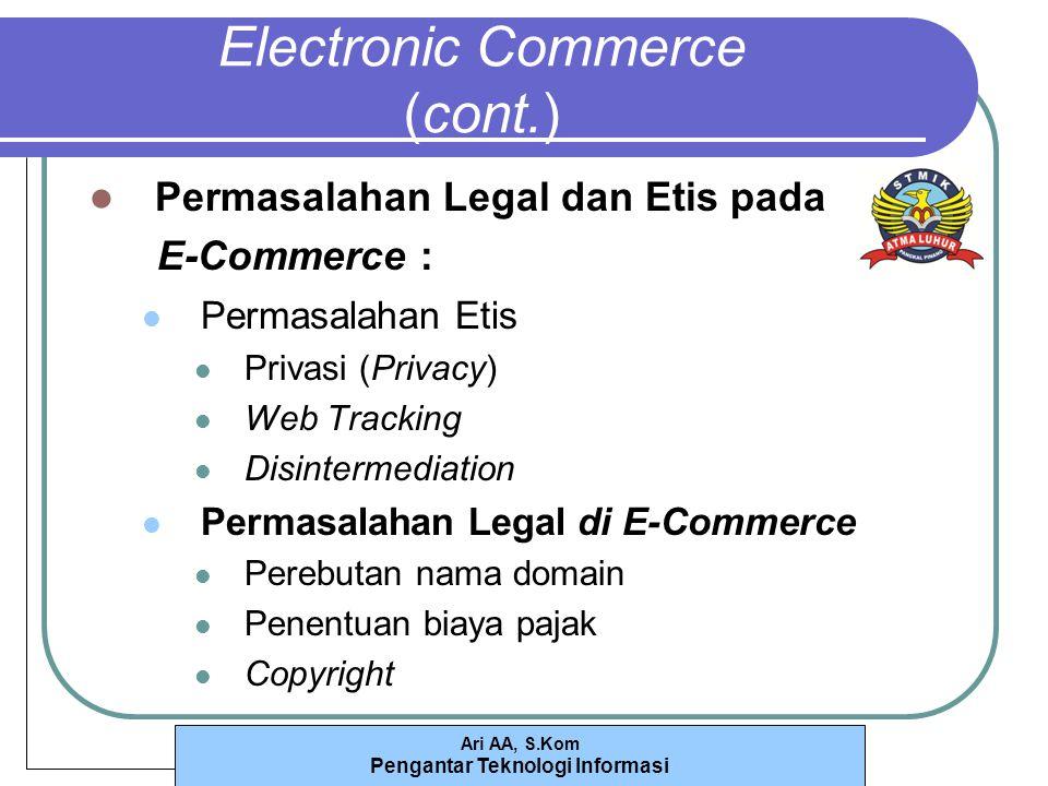 Ari AA, S.Kom Pengantar Teknologi Informasi Electronic Commerce (cont.) Permasalahan Legal dan Etis pada E-Commerce : Permasalahan Etis Privasi (Privacy) Web Tracking Disintermediation Permasalahan Legal di E-Commerce Perebutan nama domain Penentuan biaya pajak Copyright