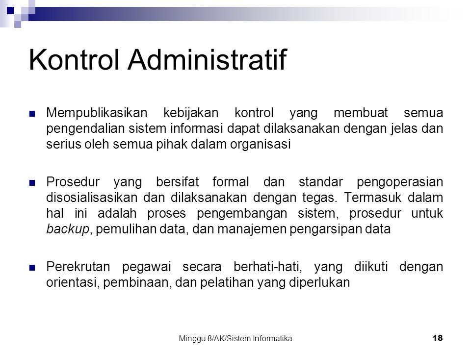 Minggu 8/AK/Sistem Informatika18 Kontrol Administratif Mempublikasikan kebijakan kontrol yang membuat semua pengendalian sistem informasi dapat dilaks
