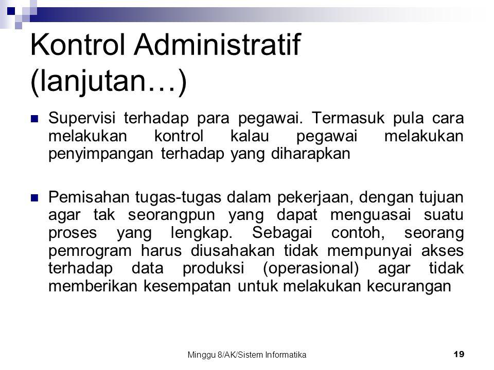 Minggu 8/AK/Sistem Informatika19 Kontrol Administratif (lanjutan…) Supervisi terhadap para pegawai. Termasuk pula cara melakukan kontrol kalau pegawai