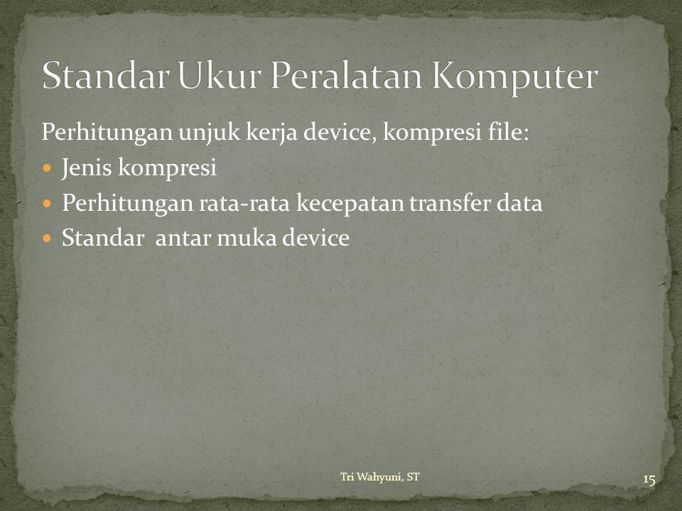 Perhitungan unjuk kerja device, kompresi file: Jenis kompresi Perhitungan rata-rata kecepatan transfer data Standar antar muka device 15 Tri Wahyuni,