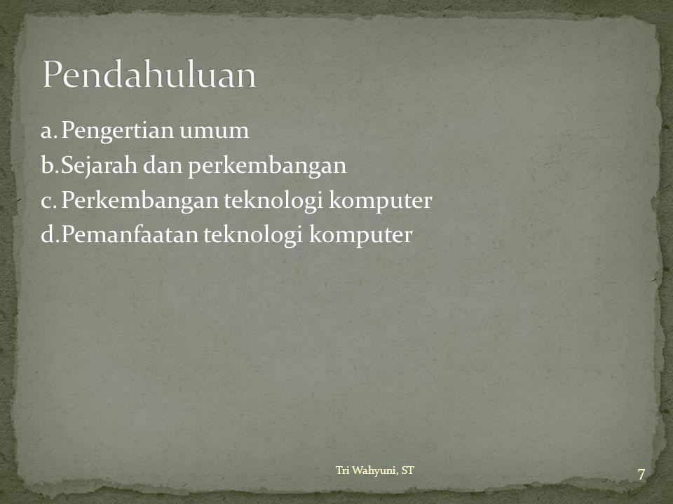 a.Pengertian umum b.Sejarah dan perkembangan c.Perkembangan teknologi komputer d.Pemanfaatan teknologi komputer 7 Tri Wahyuni, ST