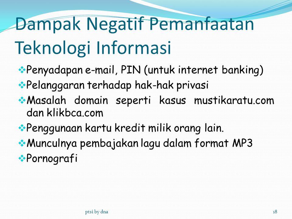 Dampak Negatif Pemanfaatan Teknologi Informasi ptsi by dna18  Penyadapan e ‑ mail, PIN (untuk internet banking)  Pelanggaran terhadap hak ‑ hak priv