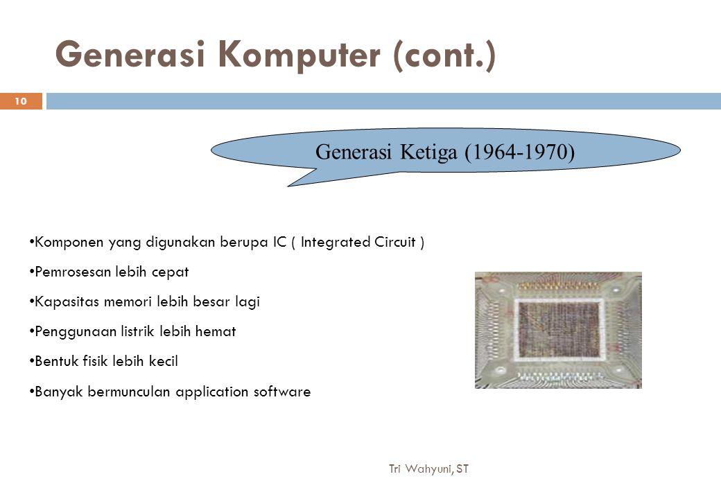 Generasi Komputer (cont.) Generasi Ketiga (1964-1970) Komponen yang digunakan berupa IC ( Integrated Circuit ) Pemrosesan lebih cepat Kapasitas memori lebih besar lagi Penggunaan listrik lebih hemat Bentuk fisik lebih kecil Banyak bermunculan application software 10 Tri Wahyuni, ST
