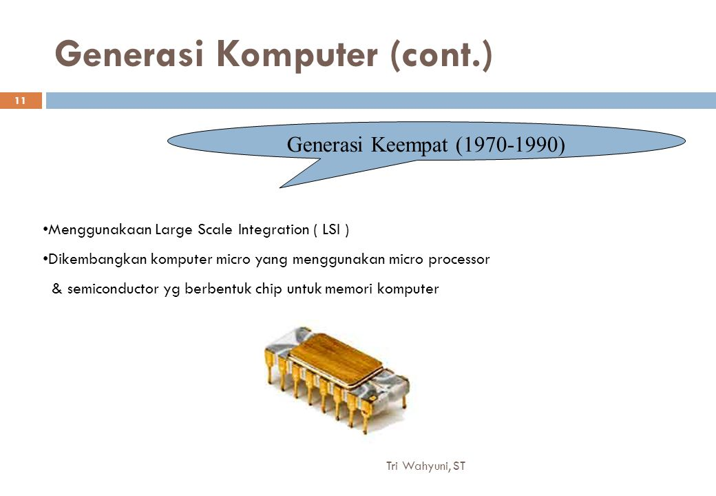 Generasi Komputer (cont.) Generasi Keempat (1970-1990) Menggunakaan Large Scale Integration ( LSI ) Dikembangkan komputer micro yang menggunakan micro processor & semiconductor yg berbentuk chip untuk memori komputer 11 Tri Wahyuni, ST