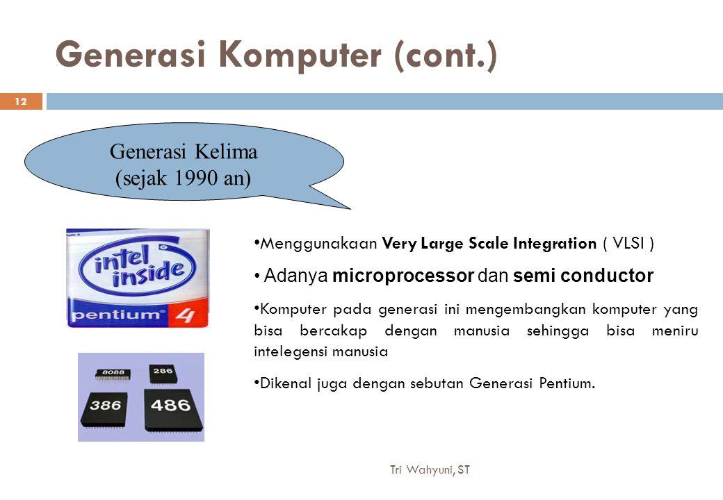 Generasi Komputer (cont.) Generasi Kelima (sejak 1990 an) Menggunakaan Very Large Scale Integration ( VLSI ) Adanya microprocessor dan semi conductor Komputer pada generasi ini mengembangkan komputer yang bisa bercakap dengan manusia sehingga bisa meniru intelegensi manusia Dikenal juga dengan sebutan Generasi Pentium.