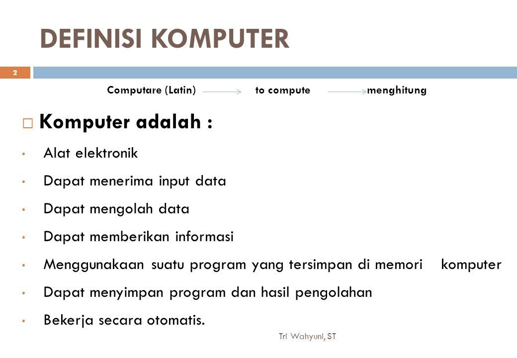 DEFINISI KOMPUTER  Komputer adalah : Alat elektronik Dapat menerima input data Dapat mengolah data Dapat memberikan informasi Menggunakaan suatu program yang tersimpan di memori komputer Dapat menyimpan program dan hasil pengolahan Bekerja secara otomatis.