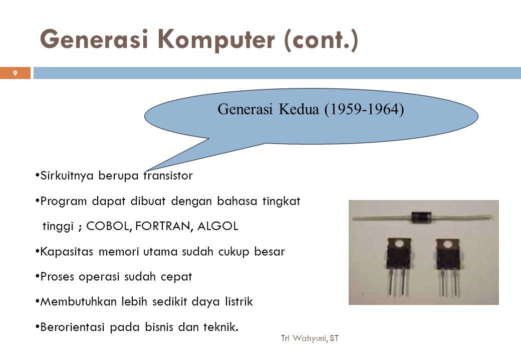 Generasi Komputer (cont.) Generasi Kedua (1959-1964) Sirkuitnya berupa transistor Program dapat dibuat dengan bahasa tingkat tinggi ; COBOL, FORTRAN, ALGOL Kapasitas memori utama sudah cukup besar Proses operasi sudah cepat Membutuhkan lebih sedikit daya listrik Berorientasi pada bisnis dan teknik.