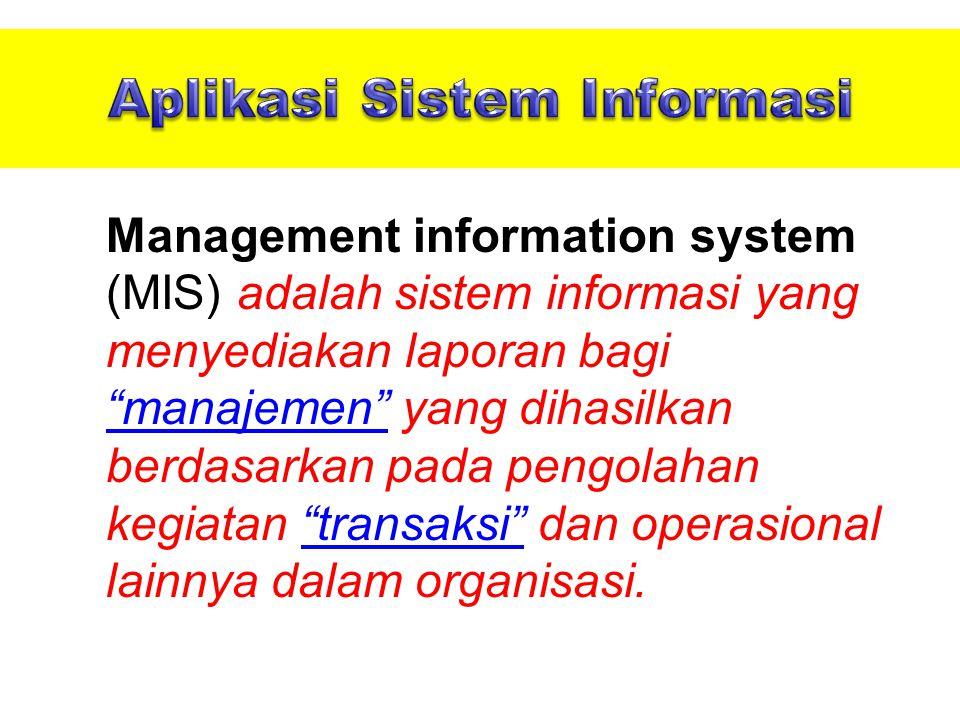Management information system (MIS) adalah sistem informasi yang menyediakan laporan bagi manajemen yang dihasilkan berdasarkan pada pengolahan kegiatan transaksi dan operasional lainnya dalam organisasi.