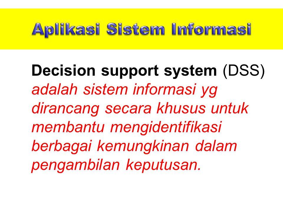 Decision support system (DSS) adalah sistem informasi yg dirancang secara khusus untuk membantu mengidentifikasi berbagai kemungkinan dalam pengambilan keputusan.