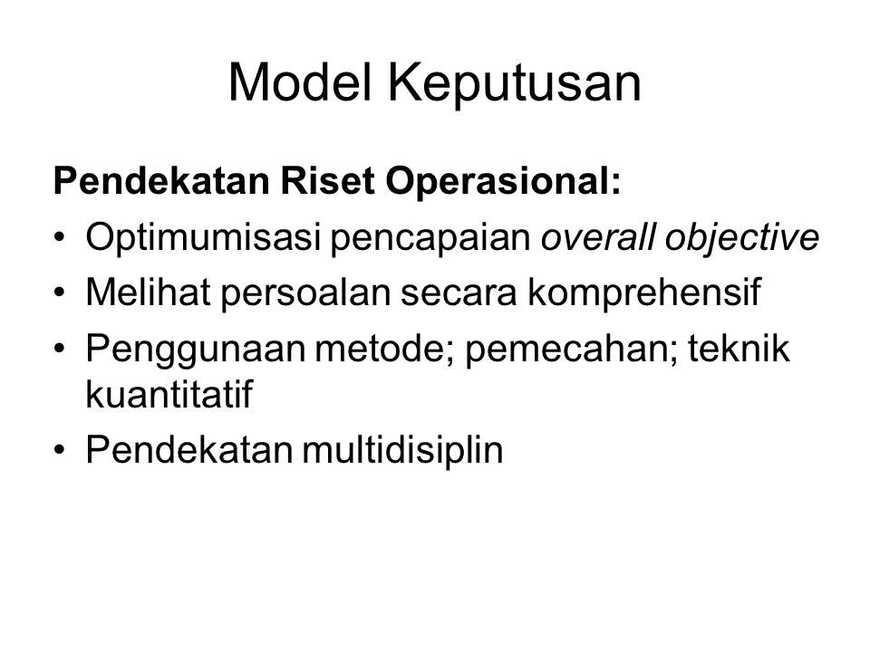 Model Keputusan Pendekatan Riset Operasional: Optimumisasi pencapaian overall objective Melihat persoalan secara komprehensif Penggunaan metode; pemecahan; teknik kuantitatif Pendekatan multidisiplin