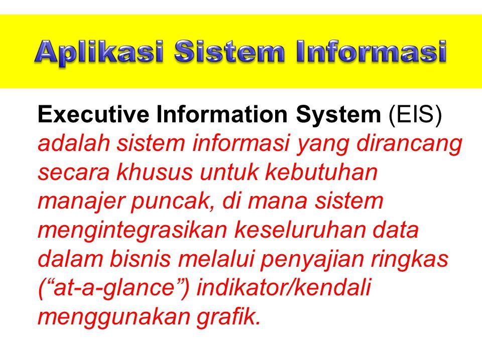 Executive Information System (EIS) adalah sistem informasi yang dirancang secara khusus untuk kebutuhan manajer puncak, di mana sistem mengintegrasikan keseluruhan data dalam bisnis melalui penyajian ringkas ( at-a-glance ) indikator/kendali menggunakan grafik.
