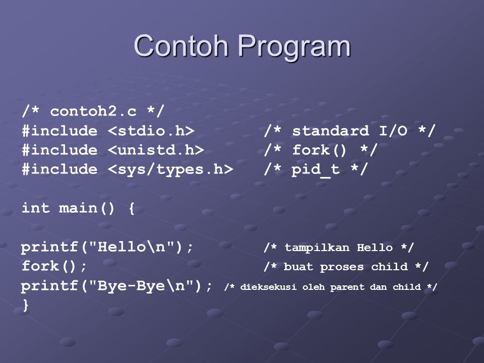 Contoh Program /* contoh2.c */ #include /* standard I/O */ #include /* fork() */ #include /* pid_t */ int main() { printf(