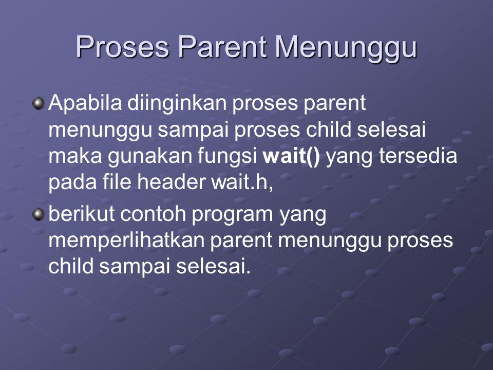 Proses Parent Menunggu Apabila diinginkan proses parent menunggu sampai proses child selesai maka gunakan fungsi wait() yang tersedia pada file header wait.h, berikut contoh program yang memperlihatkan parent menunggu proses child sampai selesai.