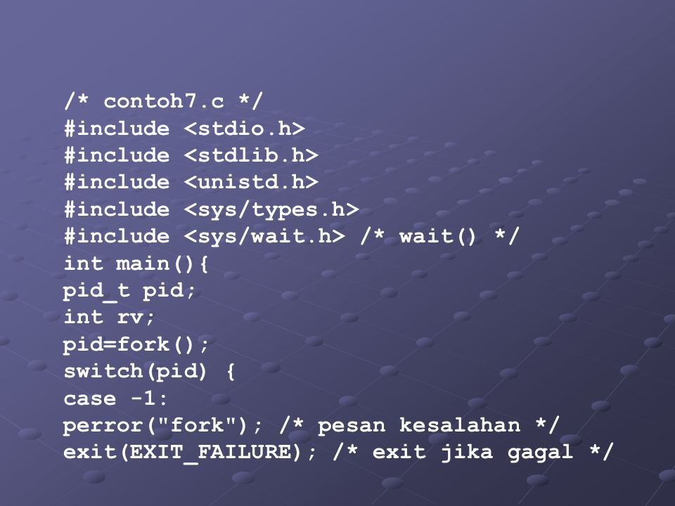 /* contoh7.c */ #include #include /* wait() */ int main(){ pid_t pid; int rv; pid=fork(); switch(pid) { case -1: perror(