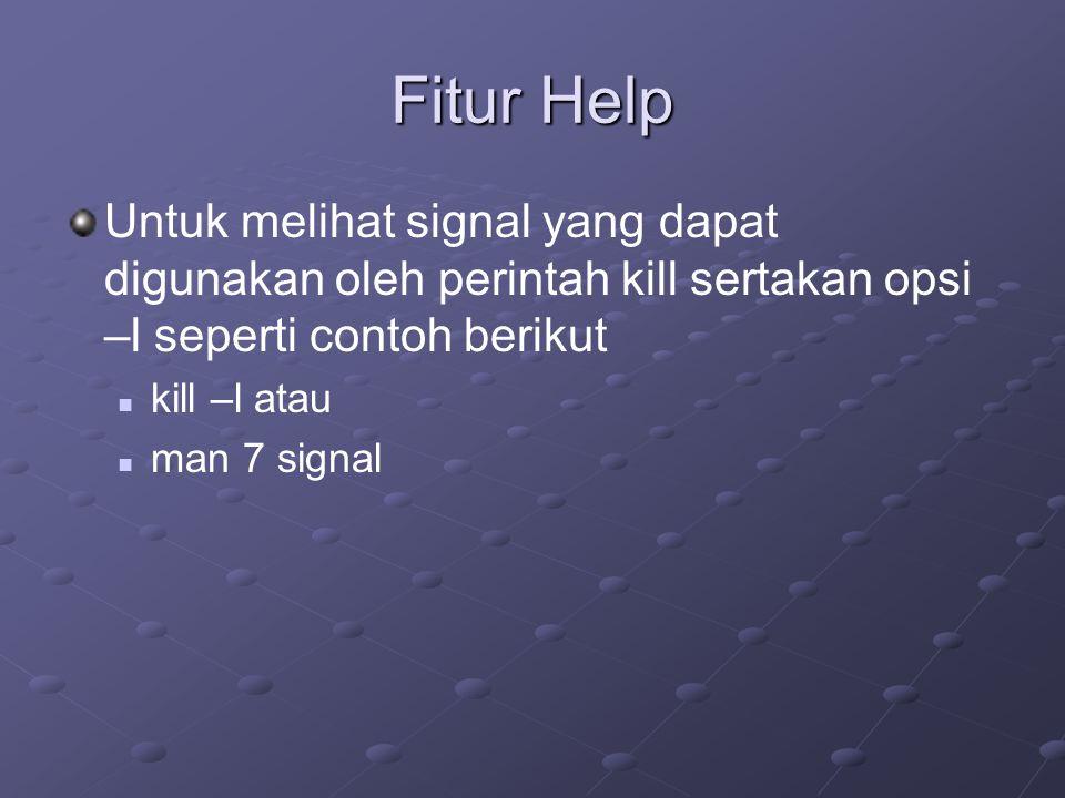 Fitur Help Untuk melihat signal yang dapat digunakan oleh perintah kill sertakan opsi –l seperti contoh berikut kill –l atau man 7 signal