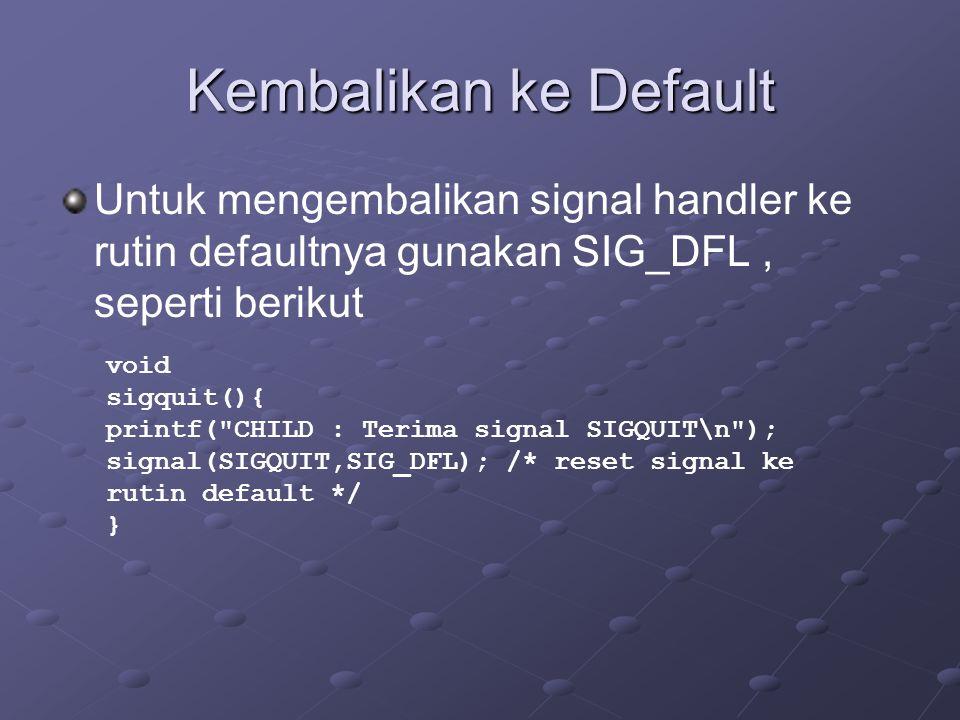 Kembalikan ke Default Untuk mengembalikan signal handler ke rutin defaultnya gunakan SIG_DFL, seperti berikut void sigquit(){ printf( CHILD : Terima signal SIGQUIT\n ); signal(SIGQUIT,SIG_DFL); /* reset signal ke rutin default */ }