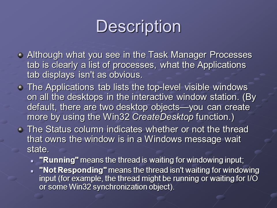 Description Although what you see in the Task Manager Processes tab is clearly a list of processes, what the Applications tab displays isn t as obvious.