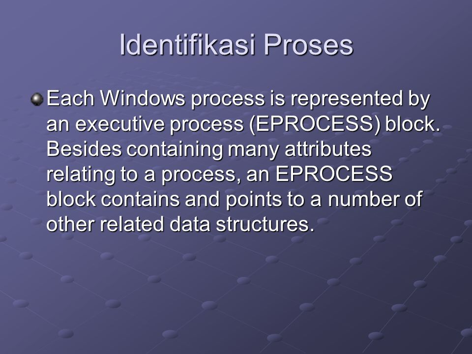 Identifikasi Proses Each Windows process is represented by an executive process (EPROCESS) block.