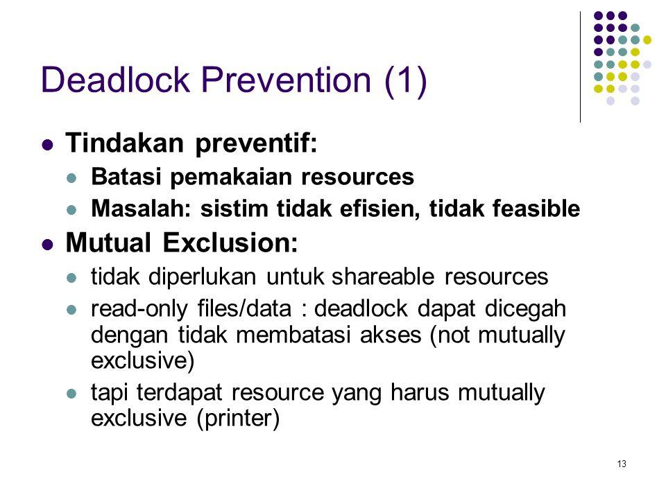 13 Deadlock Prevention (1) Tindakan preventif: Batasi pemakaian resources Masalah: sistim tidak efisien, tidak feasible Mutual Exclusion: tidak diperlukan untuk shareable resources read-only files/data : deadlock dapat dicegah dengan tidak membatasi akses (not mutually exclusive) tapi terdapat resource yang harus mutually exclusive (printer)
