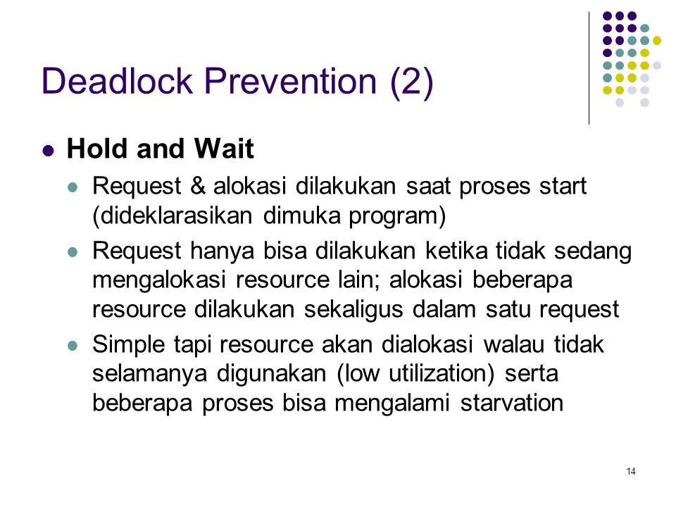 14 Deadlock Prevention (2) Hold and Wait Request & alokasi dilakukan saat proses start (dideklarasikan dimuka program) Request hanya bisa dilakukan ketika tidak sedang mengalokasi resource lain; alokasi beberapa resource dilakukan sekaligus dalam satu request Simple tapi resource akan dialokasi walau tidak selamanya digunakan (low utilization) serta beberapa proses bisa mengalami starvation