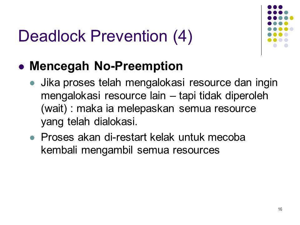 16 Deadlock Prevention (4) Mencegah No-Preemption Jika proses telah mengalokasi resource dan ingin mengalokasi resource lain – tapi tidak diperoleh (wait) : maka ia melepaskan semua resource yang telah dialokasi.