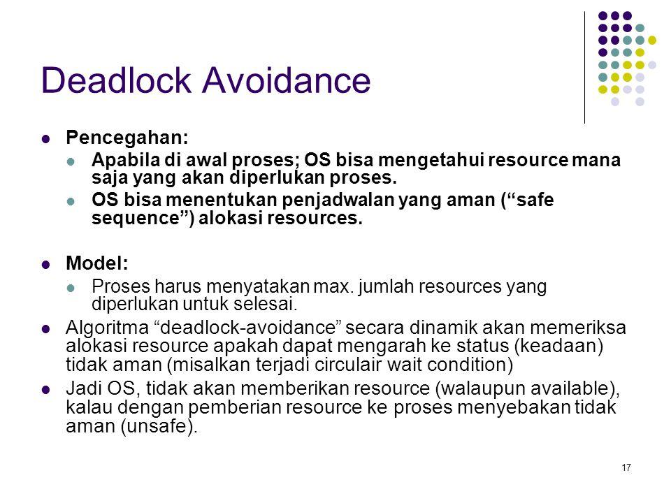 17 Deadlock Avoidance Pencegahan: Apabila di awal proses; OS bisa mengetahui resource mana saja yang akan diperlukan proses. OS bisa menentukan penjad