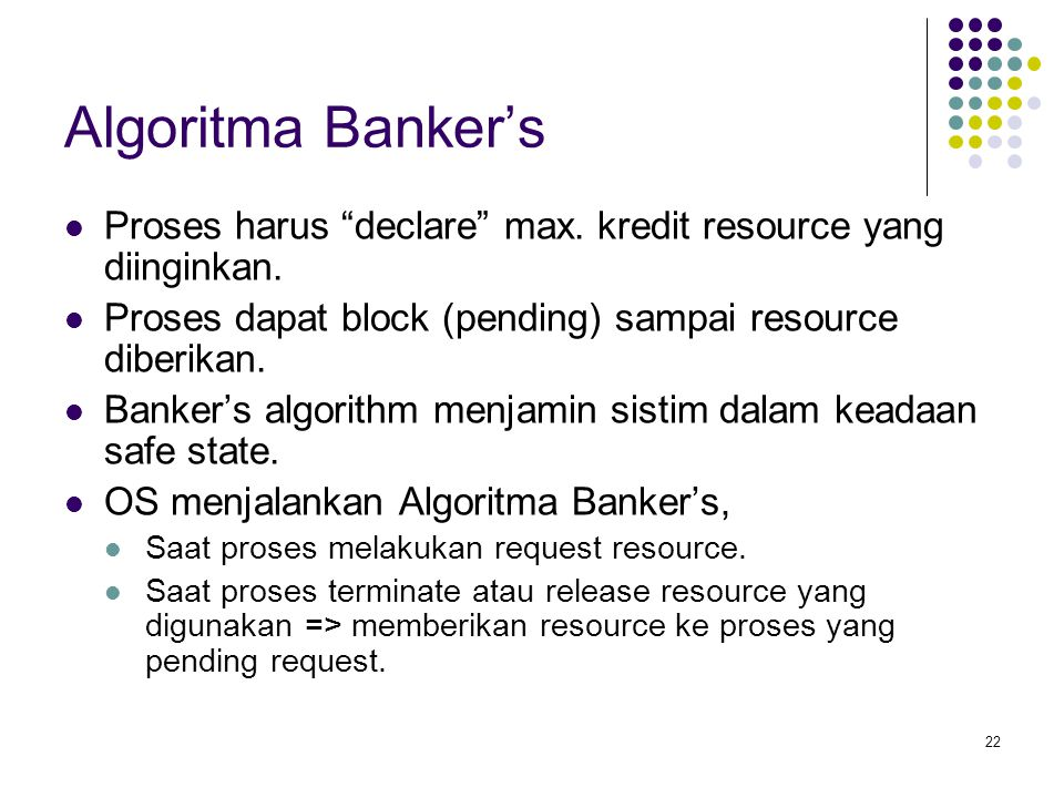 """22 Algoritma Banker's Proses harus """"declare"""" max. kredit resource yang diinginkan. Proses dapat block (pending) sampai resource diberikan. Banker's al"""