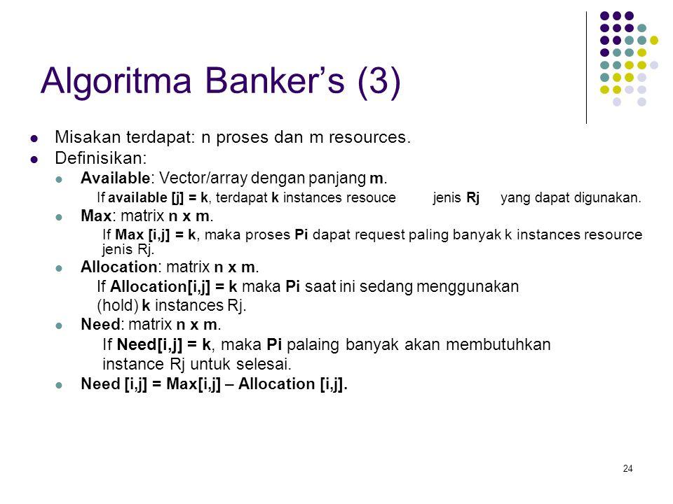 24 Algoritma Banker's (3) Misakan terdapat: n proses dan m resources. Definisikan: Available: Vector/array dengan panjang m. If available [j] = k, ter