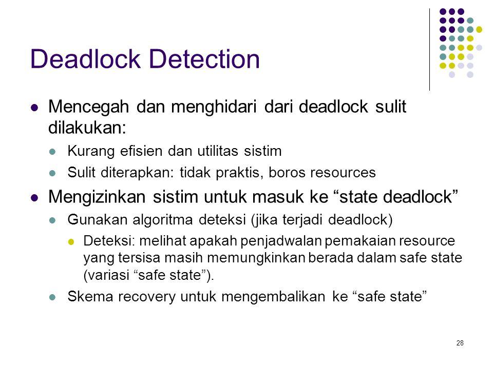 28 Deadlock Detection Mencegah dan menghidari dari deadlock sulit dilakukan: Kurang efisien dan utilitas sistim Sulit diterapkan: tidak praktis, boros