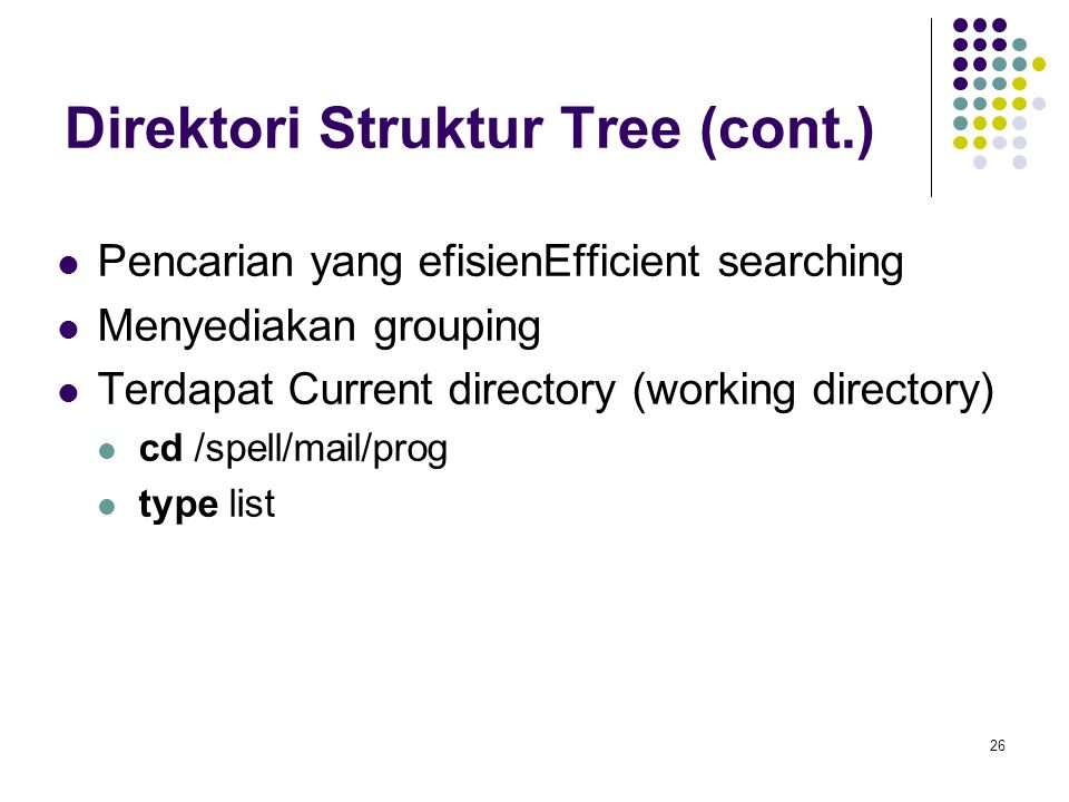 26 Direktori Struktur Tree (cont.) Pencarian yang efisienEfficient searching Menyediakan grouping Terdapat Current directory (working directory) cd /spell/mail/prog type list