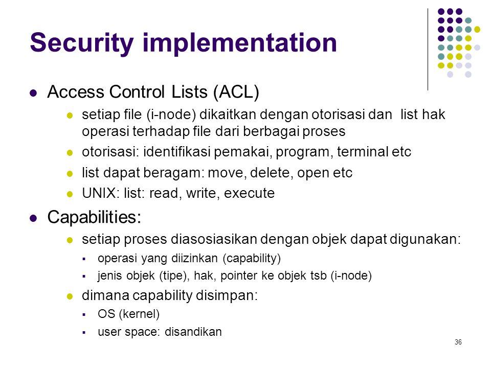 36 Security implementation Access Control Lists (ACL) setiap file (i-node) dikaitkan dengan otorisasi dan list hak operasi terhadap file dari berbagai