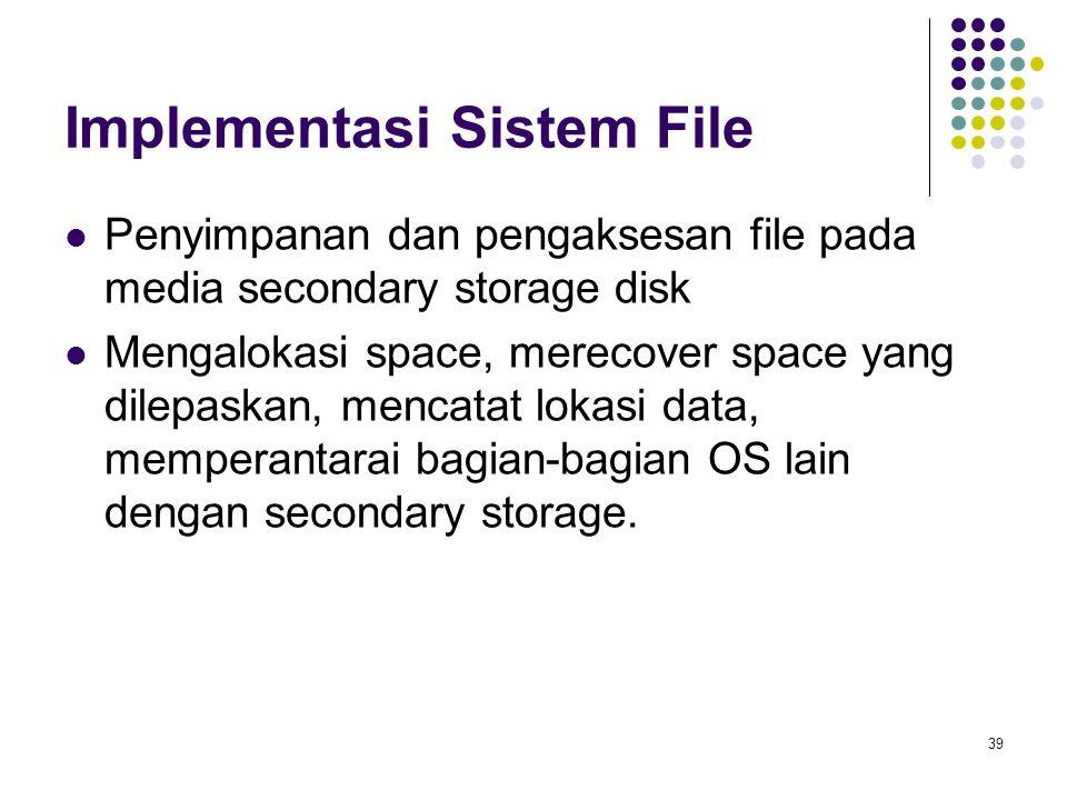 39 Implementasi Sistem File Penyimpanan dan pengaksesan file pada media secondary storage disk Mengalokasi space, merecover space yang dilepaskan, men