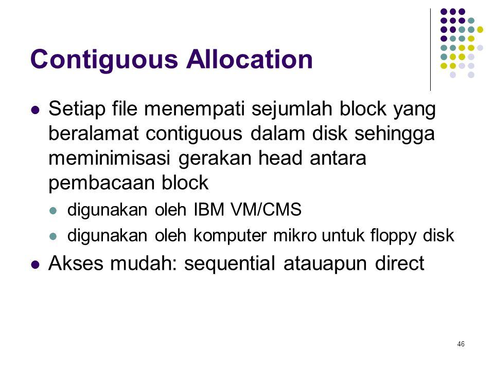 46 Contiguous Allocation Setiap file menempati sejumlah block yang beralamat contiguous dalam disk sehingga meminimisasi gerakan head antara pembacaan