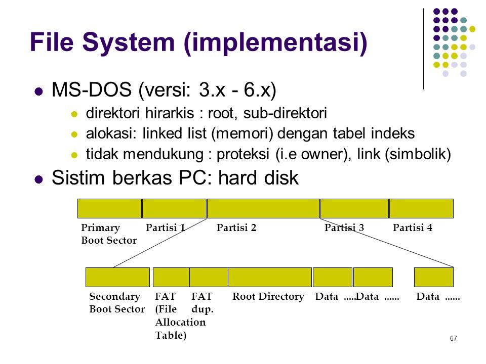 67 File System (implementasi) MS-DOS (versi: 3.x - 6.x) direktori hirarkis : root, sub-direktori alokasi: linked list (memori) dengan tabel indeks tid