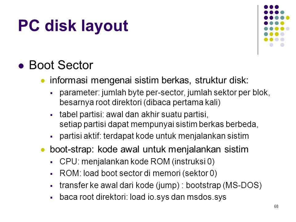 68 PC disk layout Boot Sector informasi mengenai sistim berkas, struktur disk:  parameter: jumlah byte per-sector, jumlah sektor per blok, besarnya r