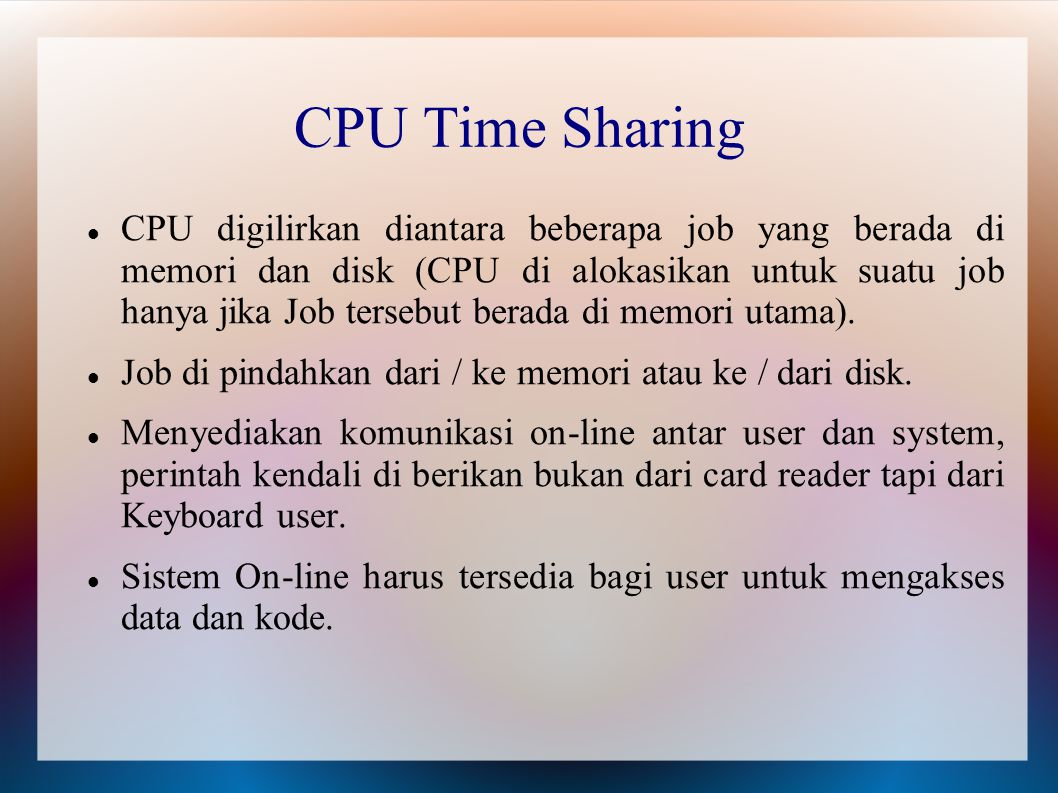 CPU Time Sharing CPU digilirkan diantara beberapa job yang berada di memori dan disk (CPU di alokasikan untuk suatu job hanya jika Job tersebut berada