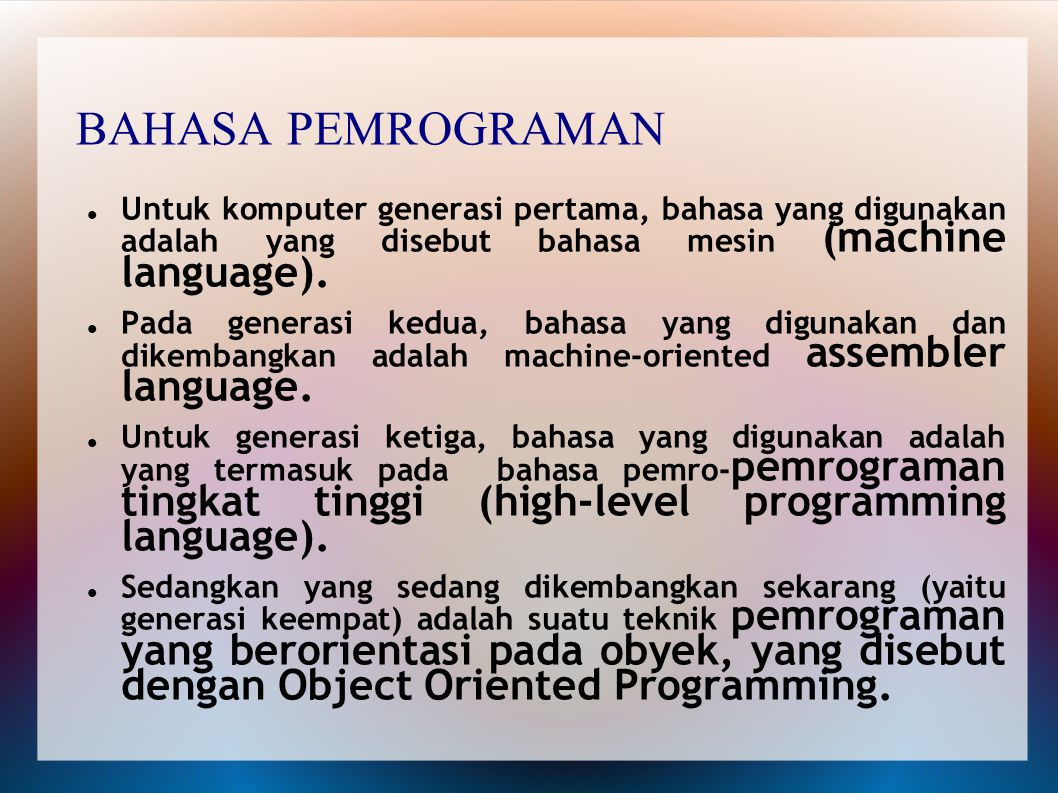 BAHASA PEMROGRAMAN Untuk komputer generasi pertama, bahasa yang digunakan adalah yang disebut bahasa mesin (machine language). Pada generasi kedua, ba