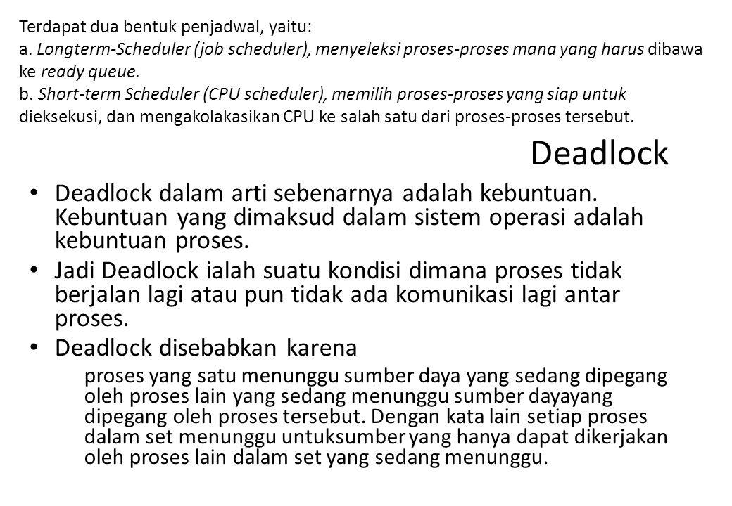 Terdapat dua bentuk penjadwal, yaitu: a. Longterm-Scheduler (job scheduler), menyeleksi proses-proses mana yang harus dibawa ke ready queue. b. Short-