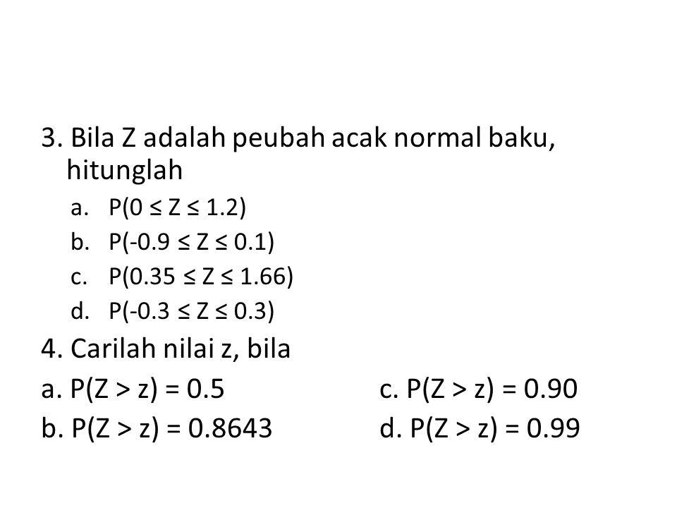 3. Bila Z adalah peubah acak normal baku, hitunglah a.P(0 ≤ Z ≤ 1.2) b.P(-0.9 ≤ Z ≤ 0.1) c.P(0.35 ≤ Z ≤ 1.66) d.P(-0.3 ≤ Z ≤ 0.3) 4. Carilah nilai z,