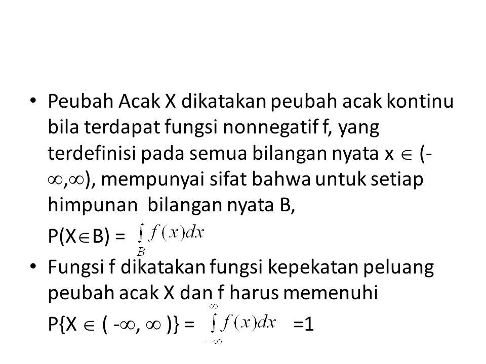 Peubah Acak X dikatakan peubah acak kontinu bila terdapat fungsi nonnegatif f, yang terdefinisi pada semua bilangan nyata x  (- ,  ), mempunyai sifat bahwa untuk setiap himpunan bilangan nyata B, P(X  B) = Fungsi f dikatakan fungsi kepekatan peluang peubah acak X dan f harus memenuhi P{X  ( - ,  )} = =1