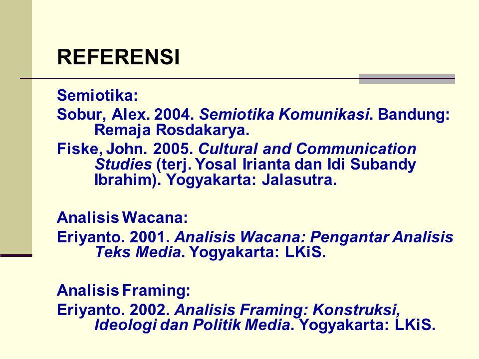 REFERENSI Semiotika: Sobur, Alex. 2004. Semiotika Komunikasi. Bandung: Remaja Rosdakarya. Fiske, John. 2005. Cultural and Communication Studies (terj.