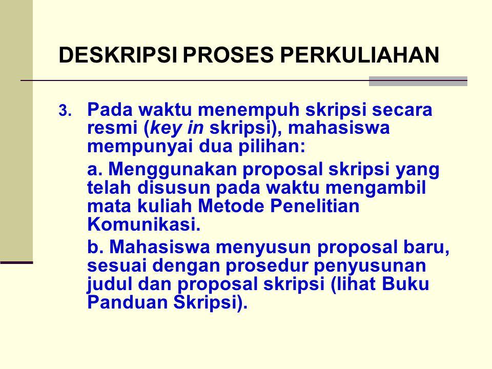 DESKRIPSI PROSES PERKULIAHAN 3. Pada waktu menempuh skripsi secara resmi (key in skripsi), mahasiswa mempunyai dua pilihan: a. Menggunakan proposal sk